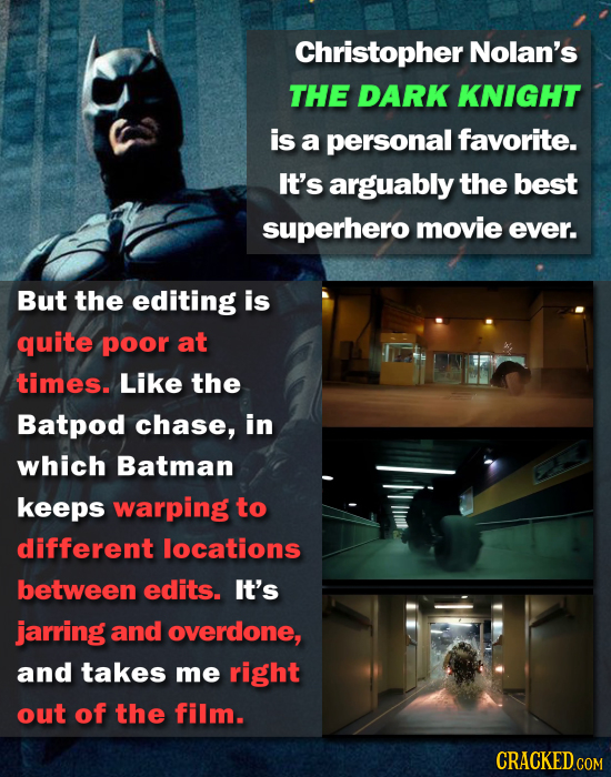 Christopher Nolan's THE DARK KNIGHT is a personal favorite. It's arguably the best superhero movie ever. But the editing is quite poor at times. Like