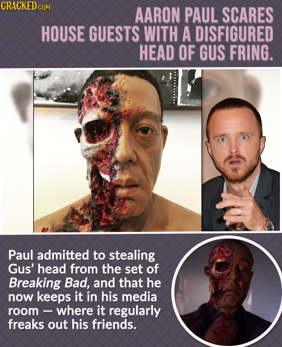 CRACKEDC COM AARON PAUL SCARES HOUSE GUESTS WITH A DISFIGURED HEAD OF GUS FRING. Paul admitted to stealing Gus' head from the set of Breaking Bad, and