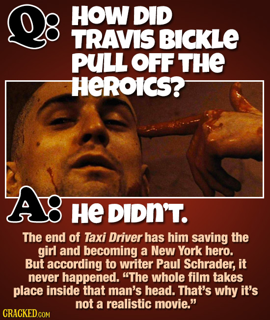HOW DID TRAVIS BICKLE PULL OFF THE HEROICS? HE DIDN'T. The end of Taxi Driver has him saving the girl and becoming a New York hero. But according to w