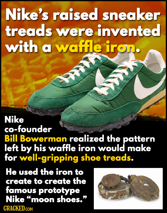 Nike's raised sneaker treads were invented with a waffle iron. Nike co-founder Bill Bowerman realized the pattern left by his waffle iron would make f