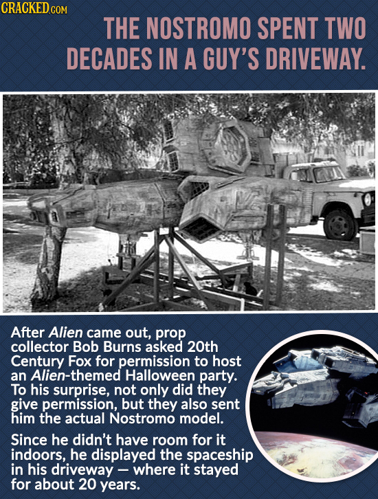 CRACKEDcO THE NOSTROMO SPENT TWO DECADES IN A GUY'S DRIVEWAY. After Alien came out, prop collector Bob Burns asked 20th Century Fox for permission to