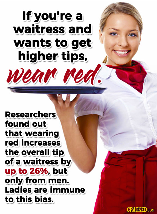 If you're a waitress and wants to get higher tips, wean red. Researchers found out that wearing red increases the overall tip of a waitress by up to 2