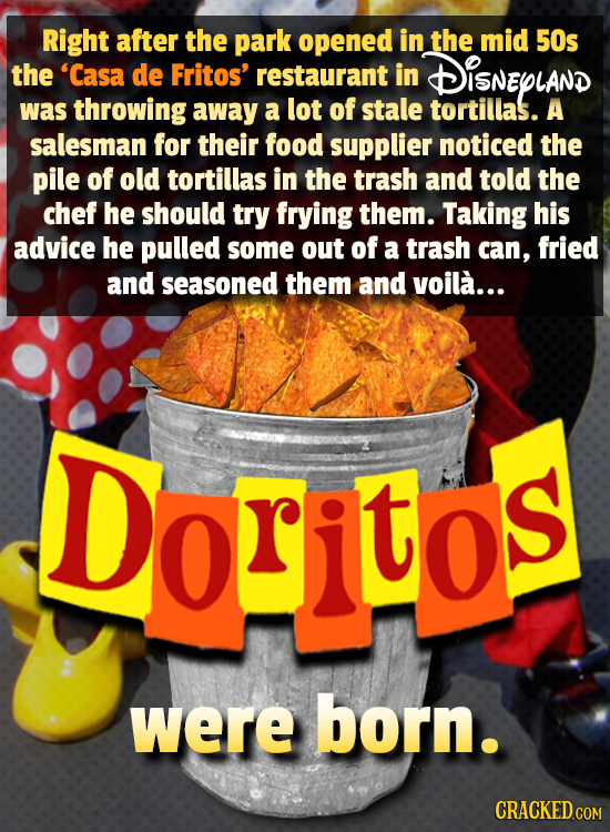 Right after the park opened in the mid 50s the 'Casa de Fritos' restaurant in DISNEPLAND was throwing away a lot of stale tortillas. A salesman for th