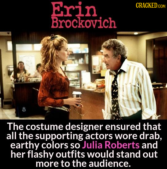 Erin CRACKEDCOR Brockovich The costume designer ensured that all the supporting actors wore drab, earthy colors SO Julia Roberts and her flashy outfit