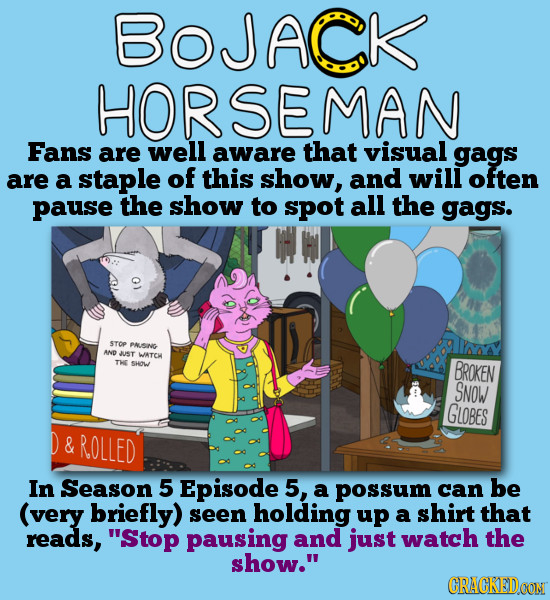 BOJACK HORSEMAN Fans are well aware that visual gags are a staple of this show, and will often pause the show to spot all the gags. STOP PAUSING AND J