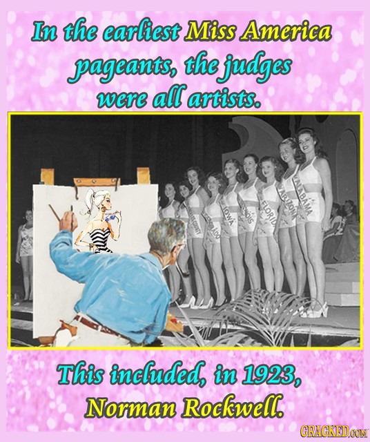 In the earliest Miss America pageants, the judges were all artists. LLALABAMA ABUZONE FLORID This inclhuded, in 1923, Norman Rockwell. CRACKEIDCON