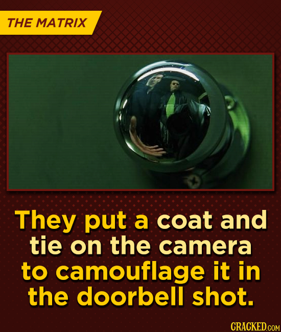 THE MATRIX They put a coat and tie on the camera to camouflage it in the doorbell shot.