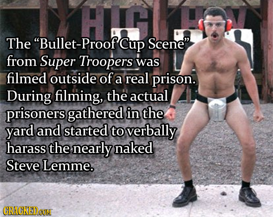 The Bullet-Proof Cup Scene from Super Troopers was filmed outside of a real prison. During filming, the actual prisoners gathered in the yard and st