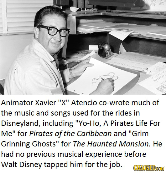 Animator Xavier X Atencio co-wrote much of the music and songs used for the rides in Disneyland, including Yo-Ho, A Pirates Life For Me for Pirate