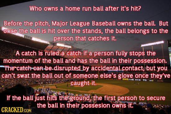 Who owns a home run ball after it's hit? Before the pitch, Major League Baseball owns the ball. But once the ball is hit over the stands, the ball bel