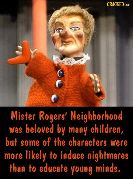 CRACKED.COM Mister Rogers' Neighborhood was beloved by many children, but some of the characters were more likely to induce nightmares than to educate