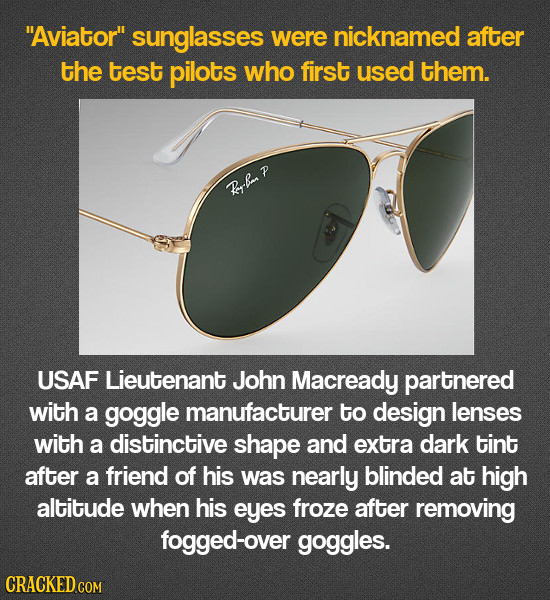 Aviator sunglasses were nicknamed after the test pilots who first used them. Rrba P USAF Lieutenant John Macready partnered with a goggle manufactur