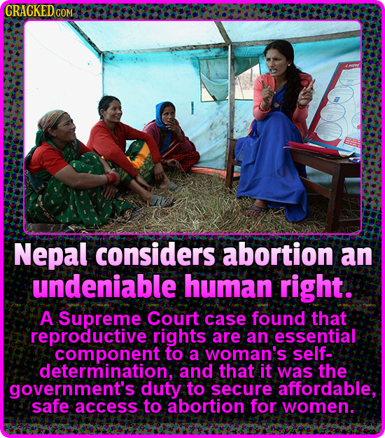 CRACKED.COM Nepal considers abortion an undeniable human right. A Supreme Court case found that reproductive rights are an essential component to a wo