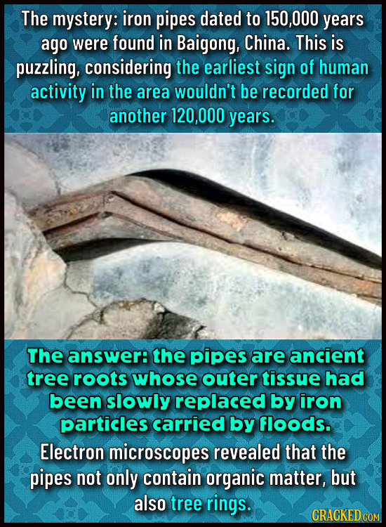 The mystery: iron pipes dated to 150,000 years ago were found in Baigong, China. This is puzzling, considering the earliest sign of human activity in