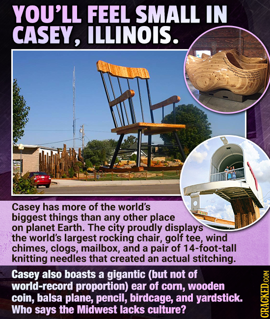 YOU'LL FEEL SMALL IN CASEY, ILLINOIS. Casey has more of the world's biggest things than any other place on planet Earth. The city proudly displays the