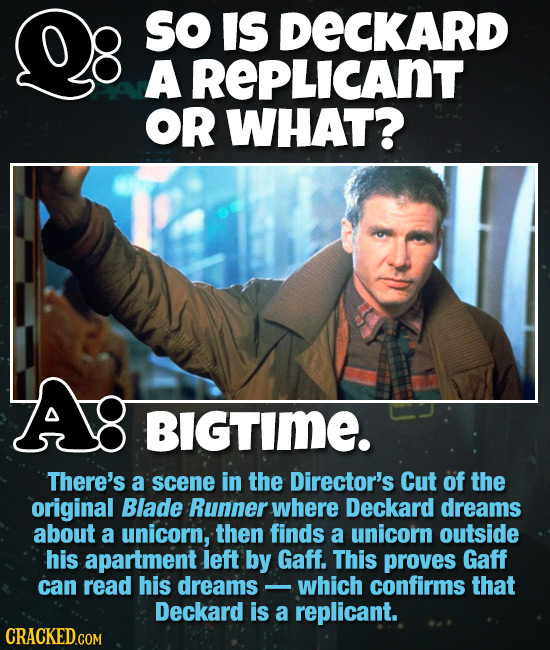 So IS DECKARD A REPLICANT OR WHAT? BIGTImE. There's a scene in the Director's Cut of the original Blade Runner where Deckard dreams about a unicorn, t
