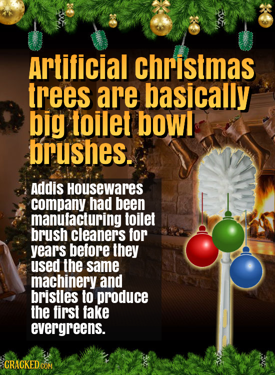 Artificial christmas trees are basically big toilet bowl brushes. Addis Housewares company had been manufacturing toilet brush cleaners for years befo