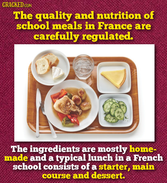 CRACKED CO COM The quality and nutrition of school meals in France are carefully regulated. The ingredients are mostly home- made and a typical lunch