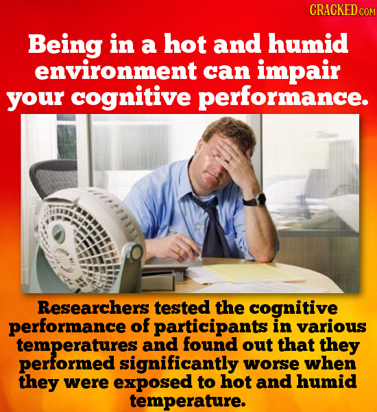 CRACKED CON Being in a hot and humid environment can impair your cognitive performance. Researchers tested the cognitive performance of participants i