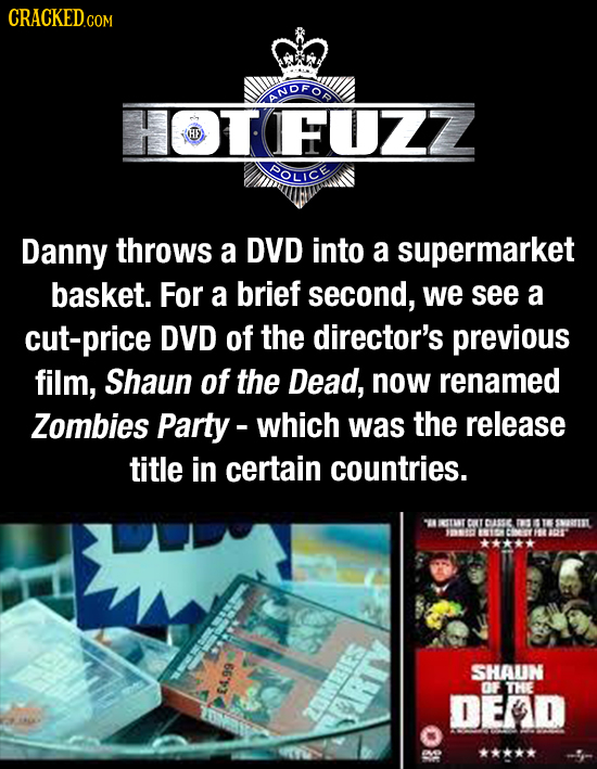 CRACKED COM NDFOD HOTFUZZ POLICE Danny throws a DVD into a supermarket basket. For a brief second, we see a cut-price DVD of the director's previous f