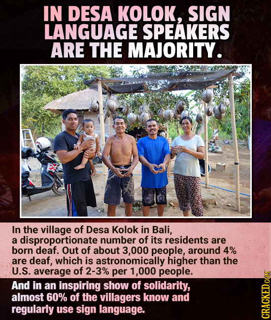 IN DESA KOLOK, SIGN LANGUAGE SPEAKERS ARE THE MAJORITY. In the village of Desa Kolok in Bali, a disproportionate number of its residents are born deaf