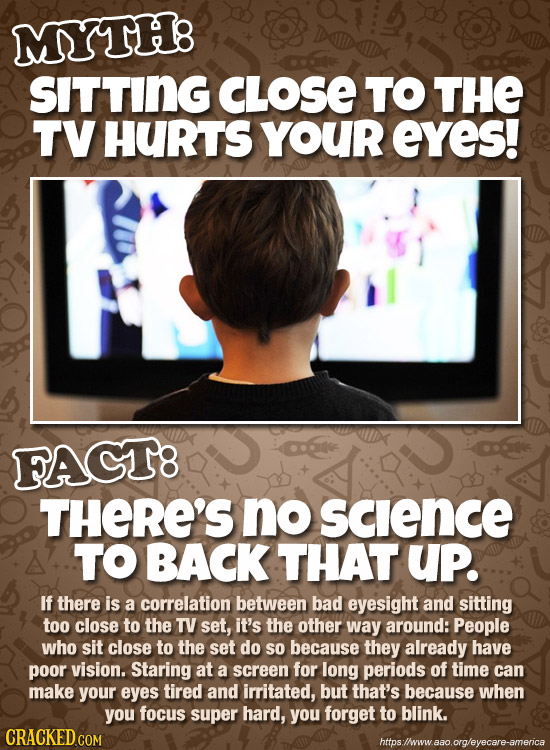 MYTH8 SITTING CLOSE TO THE TV HURTS YOUR eYes! FACT8 THERE'S no SCence TO BACK THAT UP. If there is a correlation between bad eyesight and sitting too