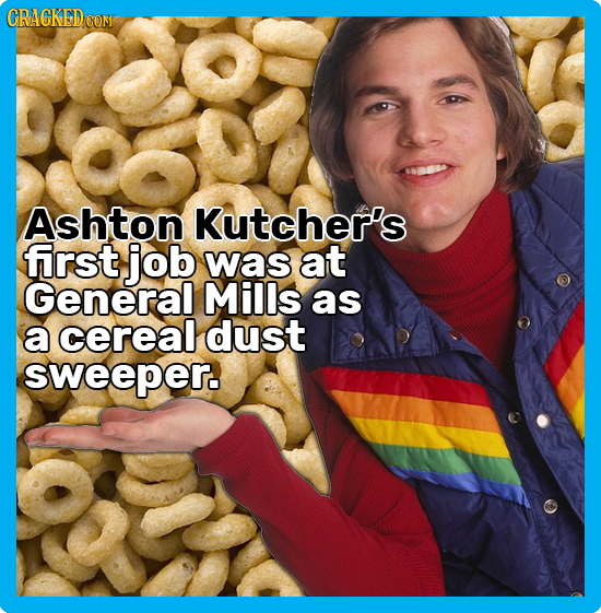 CRACKEDOON Ashton Kutcher's first job was at General Mills as a cereal dust sweeper.