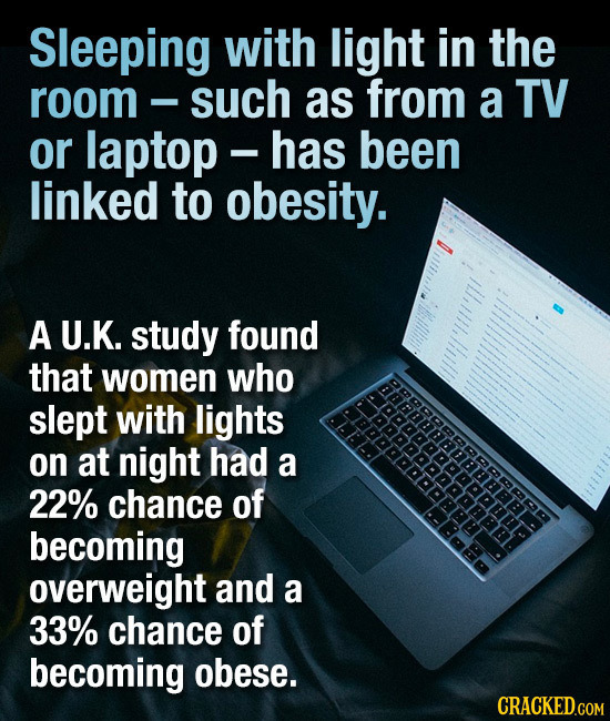 Sleeping with light in the room such as from a TV or laptop - has been linked to obesity. ill,tlll,ll A U.K. study found that women who AfFnBBRRRREa s