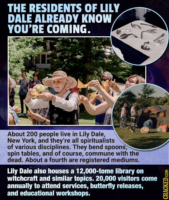 THE RESIDENTS OF LILY DALE ALREADY KNOW YOU'RE COMING. About 200 people live in Lily Dale, New York, and they're all spiritualists of various discipli