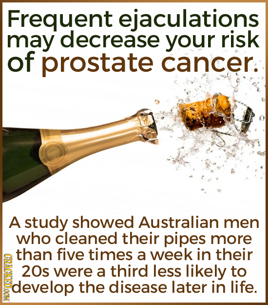 Frequent culations may decrease your risk of prostate cancer. A study showed Australian men who cleaned their pipes more than five times a week in the