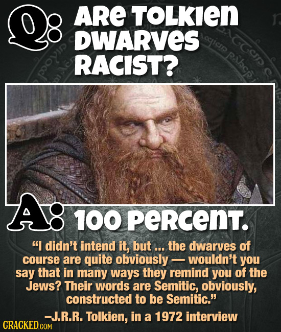 ARE TOLKIEN DWARVES oicIr GGC RACIST? Pbp A: 100 PERCENT. I didn't intend it, but ... the dwarves of course are quite obviously- wouldn't you say tha