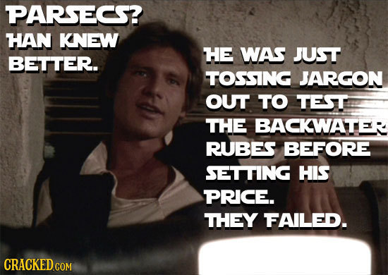 PARSECS? HAN KNEW HE WAS JUST BETTER. TOSSING JARGON OUT TO TEST THE BACKWATER RUBES BEFORE SETTING HIS PRICE. THEY FAILED. CRACKED COM