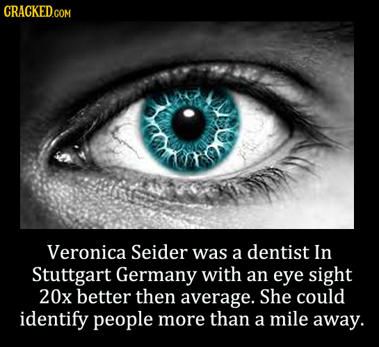 CRACKEDGOM Veronica Seider was a dentist In Stuttgart Germany with an eye sight 20x better then average. She could identify people more than a mile aw