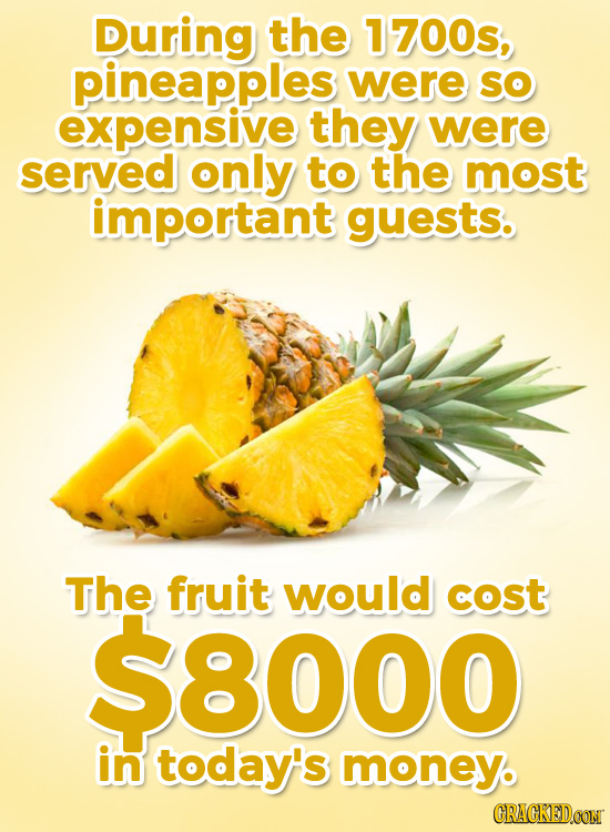 During the 1700s, pineapples were So expensive they were served only to the most important guests. The fruit would cost $8000 in today's money. CRAGKE