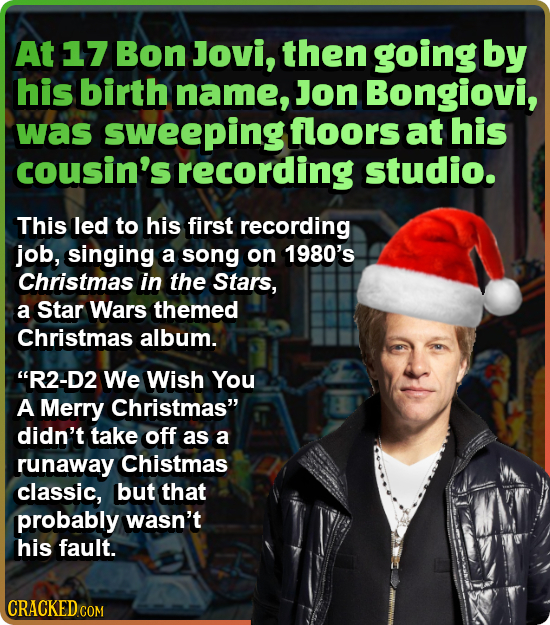 At 17 Bon Jovi, then going by his birth name, Jon Bongiovi, was sweeping floors at his cousin's recording studio. This led to his first recording job,