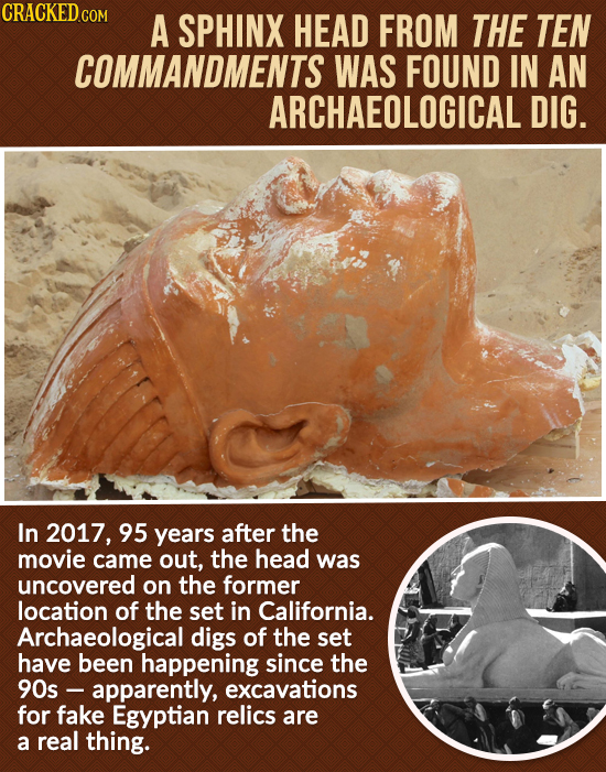 CRACKED.COM A SPHINX HEAD FROM THE TEN COMMANDMENTS WAS FOUND IN AN ARCHAEOLOGICAL DIG. In 2017, 95 years after the movie came out, the head was uncov