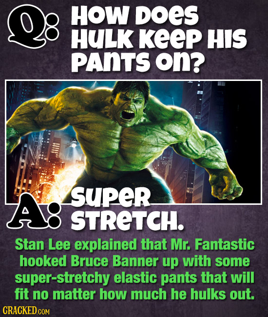 HOW DOES HULK KeeP HIS PANTS on? A: super STRETCH. Stan Lee explained that Mr. Fantastic hooked Bruce Banner up with some super-stretchy elastic pants