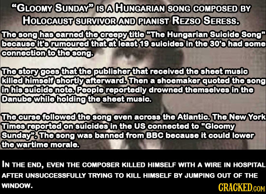 GLOOMY SUNDAY IS A HUNGARIAN SONG COMPOSED BY HOLOCAUST SURVIVOR AND PIANIST REZSO SERESS. The song has earned the creepy title The Hungarian Suici