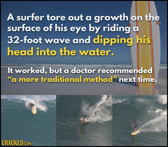 A surfer tore out the a growth on surface of his eye by riding a 32-foot wave and dipping his head into the water. It worked, but doctor a recommended
