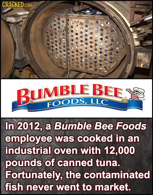 CRACKEDC COM DD BEE BUMBLE LLC FOODS, In 2012, a Bumble Bee Foods employee was cooked in an industrial oven with 12, 000 pounds of canned tuna. Fortun