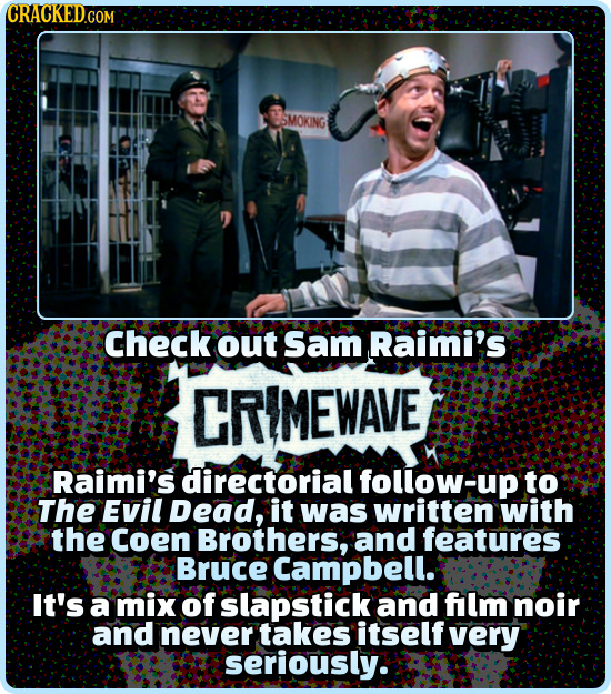 CRACKED.COM SMOKING Check out Sam Raimi's CRIMEWAVE Raimi's directorial follow-up to The Evil Dead, it was written with the Coen Brothers, and feature
