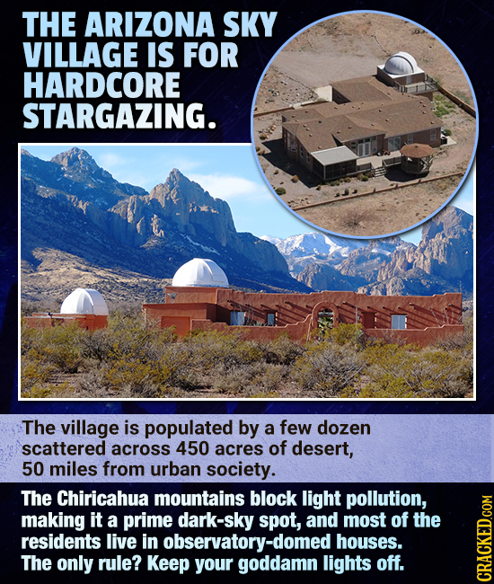 THE ARIZONA SKY VILLAGE IS FOR HARDCORE STARGAZING. The village is populated by a few dozen scattered across 450 acres of desert, 50 miles from urban