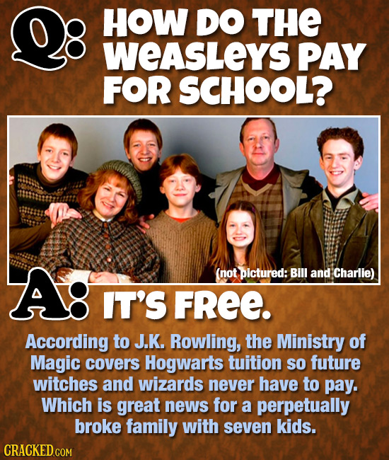 HOW DO THE WEASLEYS PAY FOR SCHOOL? A! (not pictured: Bill and Charlie) IT'S FREE. According to J.K. Rowling, the Ministry of Magic covers Hogwarts tu
