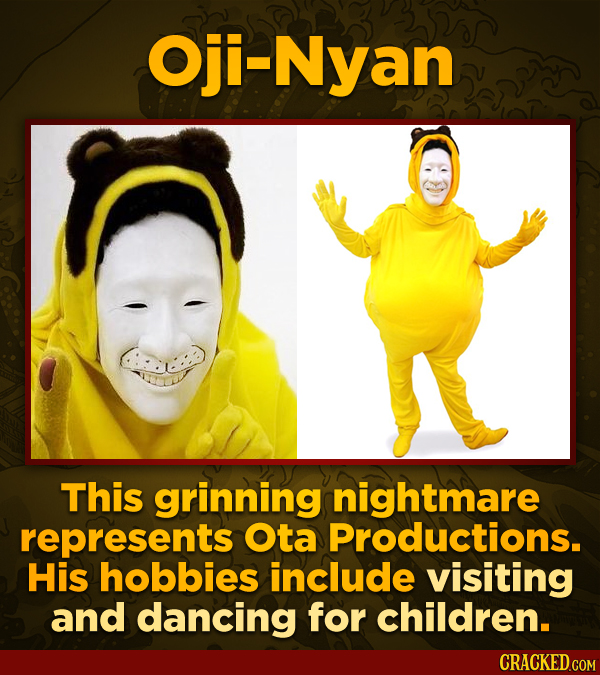 Oji-Nyan This grinning nightmare represents Ota Productions. His hobbies include visiting and dancing for children. CRACKED.COM