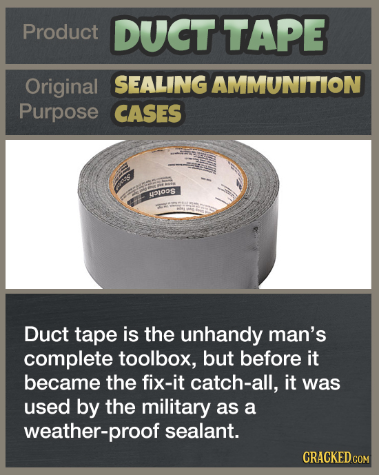 Product DUCT TAPE Original SEALING AMMUNITION Purpose CASES o'S EJOS Duct tape is the unhandy man's complete toolbox, but before it became the fix-it
