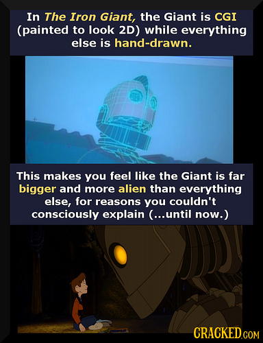 In The Iron Giant, the Giant is CGI (painted to look 2D) while everything else is hand-drawn. This makes you feel like the Giant is far bigger and mor