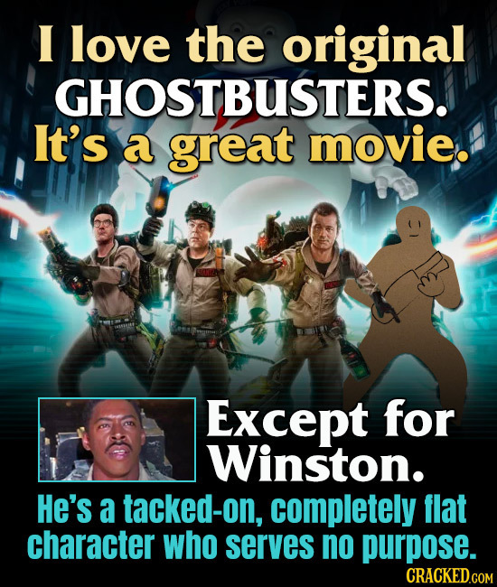 I love the original -GHOSTBUSTERS. It's a great movie. Except for Winston. He's a tacked-on, completely flat character who serves no purpose. CRACKED.
