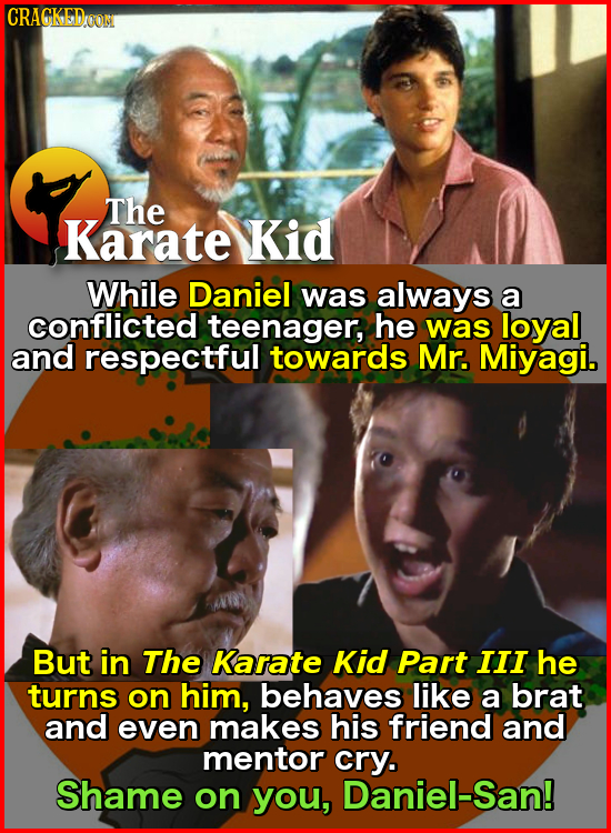 CRACKEDOON The Karate Kid While Daniel was always a conflicted teenager, he was loyal and respectful towards Mr. Miyagi. But in The Karate Kid Part II
