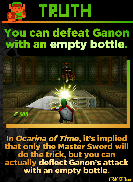 TELTH You can defeat Ganon with an empty bottle. BONNSNMD 500 In Ocarina of Time, it's implied that only the Master Sword will do the trick, but you c
