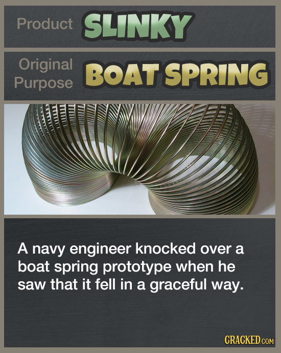 Product SLINKY Original BOAT SPRING Purpose A navy engineer knocked over a boat spring prototype when he saw that it fell in a graceful way. CRACKED.C